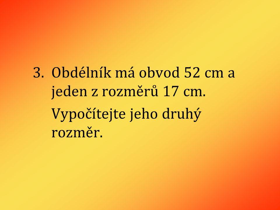 3.Obdélník má obvod 52 cm a jeden z rozměrů 17 cm. Vypočítejte jeho druhý rozměr.