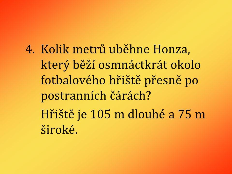 4.Kolik metrů uběhne Honza, který běží osmnáctkrát okolo fotbalového hřiště přesně po postranních čárách.
