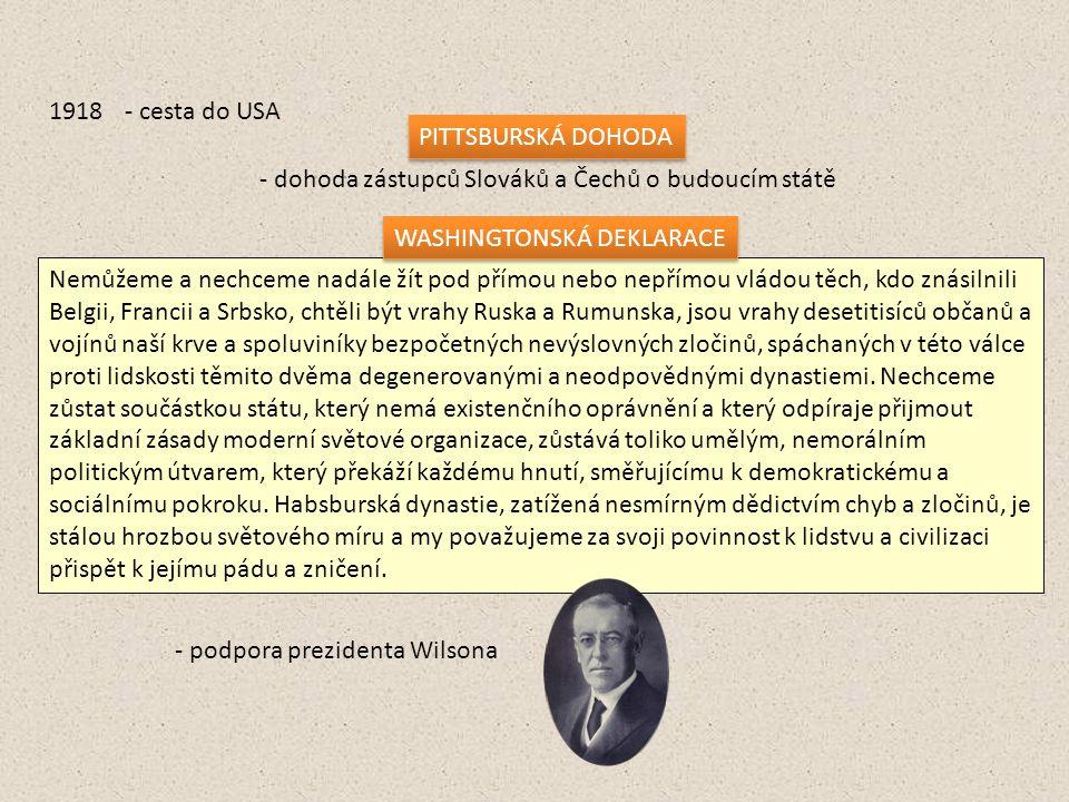 1918- cesta do USA PITTSBURSKÁ DOHODA - dohoda zástupců Slováků a Čechů o budoucím státě Nemůžeme a nechceme nadále žít pod přímou nebo nepřímou vládou těch, kdo znásilnili Belgii, Francii a Srbsko, chtěli být vrahy Ruska a Rumunska, jsou vrahy desetitisíců občanů a vojínů naší krve a spoluviníky bezpočetných nevýslovných zločinů, spáchaných v této válce proti lidskosti těmito dvěma degenerovanými a neodpovědnými dynastiemi.