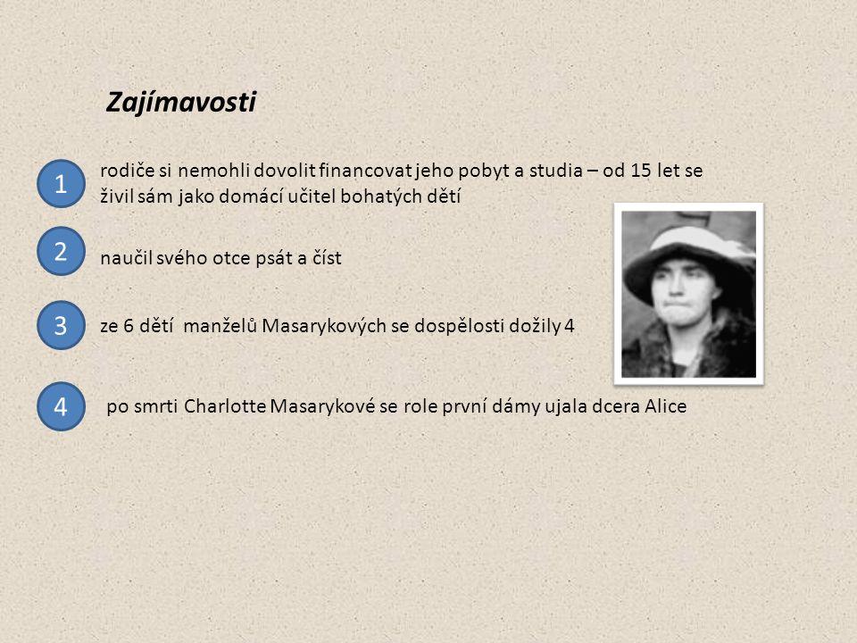 ze 6 dětí manželů Masarykových se dospělosti dožily 4 naučil svého otce psát a číst po smrti Charlotte Masarykové se role první dámy ujala dcera Alice Zajímavosti rodiče si nemohli dovolit financovat jeho pobyt a studia – od 15 let se živil sám jako domácí učitel bohatých dětí 1 2 3 4