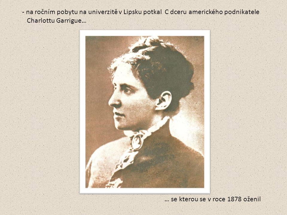 - na ročním pobytu na univerzitě v Lipsku potkal C dceru amerického podnikatele Charlottu Garrigue… … se kterou se v roce 1878 oženil