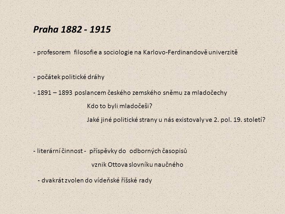 Praha 1882 - 1915 - profesorem filosofie a sociologie na Karlovo-Ferdinandově univerzitě - počátek politické dráhy - 1891 – 1893 poslancem českého zem