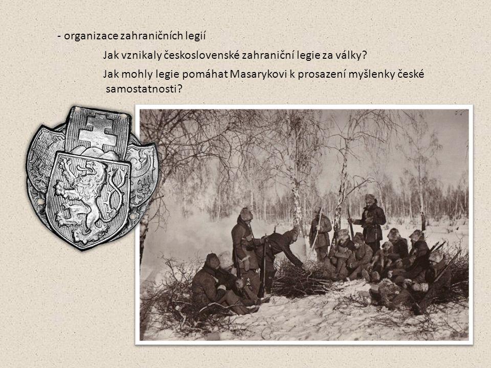 - organizace zahraničních legií Jak vznikaly československé zahraniční legie za války? Jak mohly legie pomáhat Masarykovi k prosazení myšlenky české s