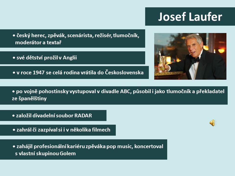 český herec, zpěvák, scenárista, režisér, tlumočník, moderátor a textař své dětství prožil v Anglii v roce 1947 se celá rodina vrátila do Československa po vojně pohostinsky vystupoval v divadle ABC, působil i jako tlumočník a překladatel ze španělštiny založil divadelní soubor RADAR zahrál či zazpíval si i v několika filmech zahájil profesionální kariéru zpěváka pop music, koncertoval s vlastní skupinou Golem Josef Laufer