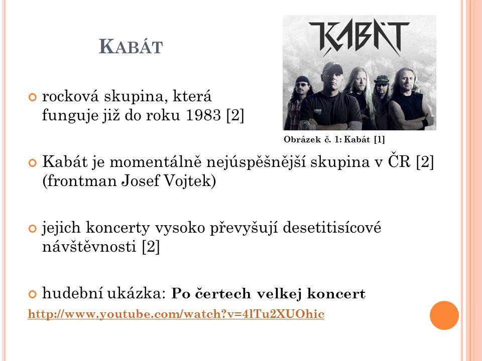 K ABÁT rocková skupina, která funguje již do roku 1983 [2] Kabát je momentálně nejúspěšnější skupina v ČR [2] (frontman Josef Vojtek) jejich koncerty vysoko převyšují desetitisícové návštěvnosti [2] hudební ukázka: Po čertech velkej koncert http://www.youtube.com/watch v=4lTu2XUOhic Obrázek č.