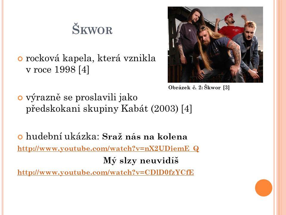 Š KWOR rocková kapela, která vznikla v roce 1998 [4] výrazně se proslavili jako předskokani skupiny Kabát (2003) [4] hudební ukázka: Sraž nás na kolena http://www.youtube.com/watch v=nX2UDiemE_Q Mý slzy neuvidíš http://www.youtube.com/watch v=CDlD0fzYCfE Obrázek č.