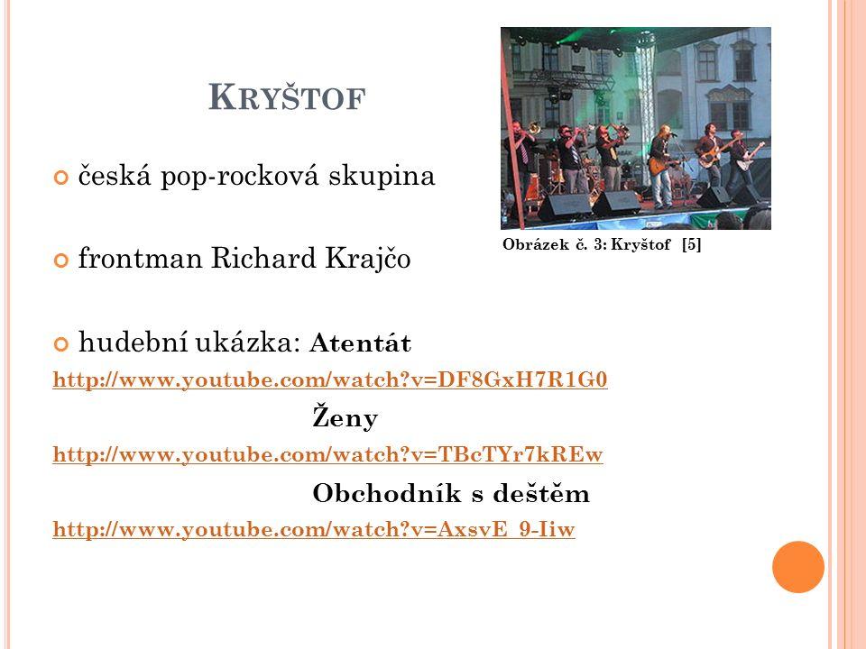 K RYŠTOF česká pop-rocková skupina frontman Richard Krajčo hudební ukázka: Atentát http://www.youtube.com/watch v=DF8GxH7R1G0 Ženy http://www.youtube.com/watch v=TBcTYr7kREw Obchodník s deštěm http://www.youtube.com/watch v=AxsvE_9-Iiw Obrázek č.