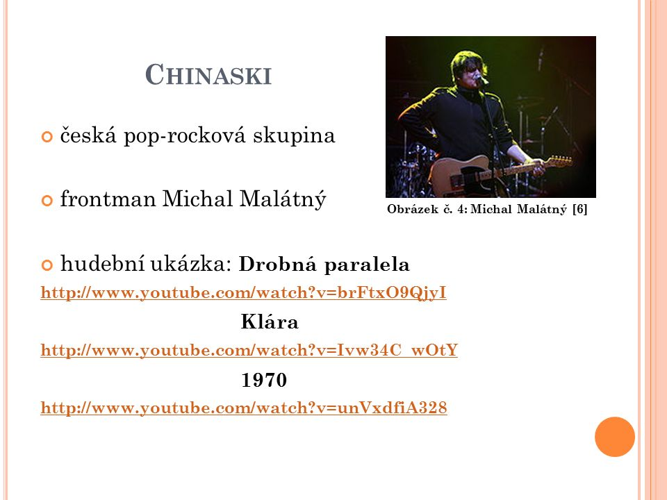 C HINASKI česká pop-rocková skupina frontman Michal Malátný hudební ukázka: Drobná paralela http://www.youtube.com/watch?v=brFtxO9QjyI Klára http://www.youtube.com/watch?v=Ivw34C_wOtY 1970 http://www.youtube.com/watch?v=unVxdfiA328 Obrázek č.