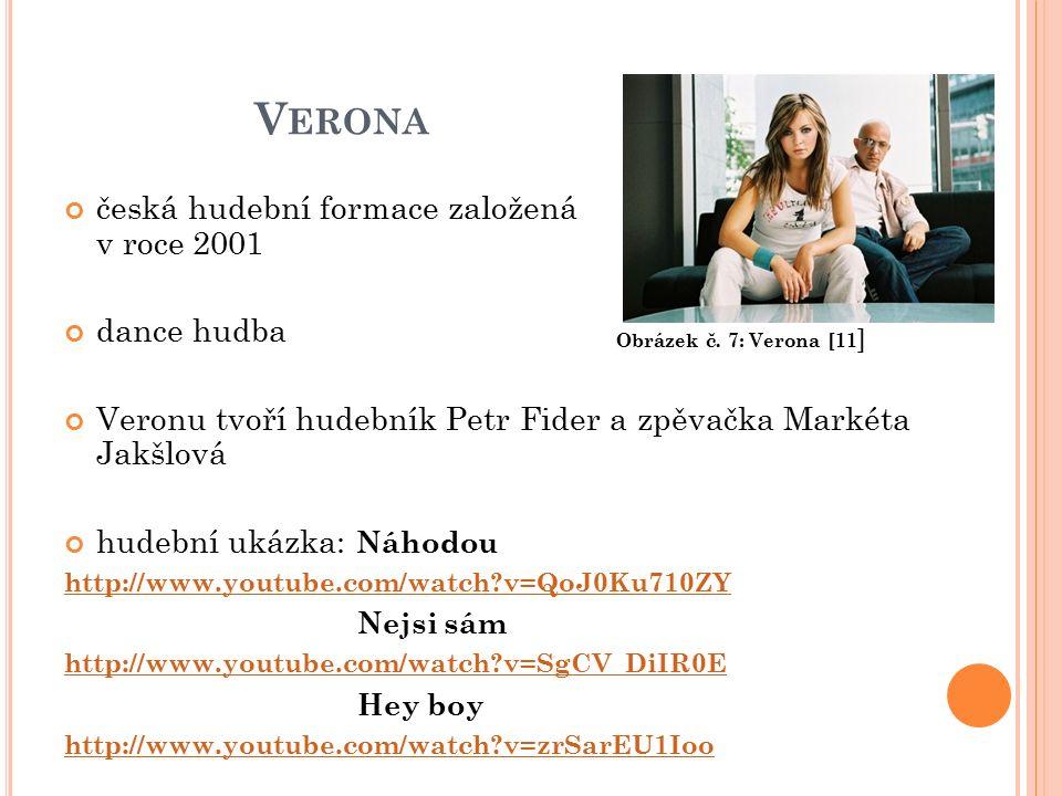 V ERONA česká hudební formace založená v roce 2001 dance hudba Veronu tvoří hudebník Petr Fider a zpěvačka Markéta Jakšlová hudební ukázka: Náhodou http://www.youtube.com/watch v=QoJ0Ku710ZY Nejsi sám http://www.youtube.com/watch v=SgCV_DiIR0E Hey boy http://www.youtube.com/watch v=zrSarEU1Ioo Obrázek č.