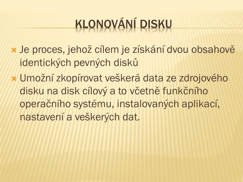  Je proces, jehož cílem je získání dvou obsahově identických pevných disků  Umožní zkopírovat veškerá data ze zdrojového disku na disk cílový a to včetně funkčního operačního systému, instalovaných aplikací, nastavení a veškerých dat.