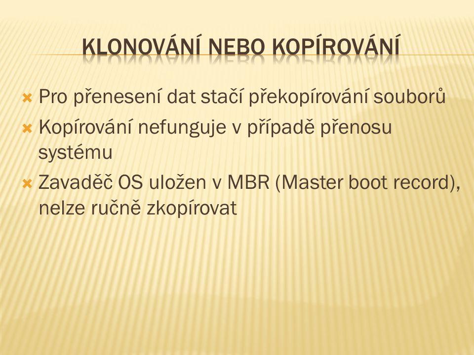  Pro přenesení dat stačí překopírování souborů  Kopírování nefunguje v případě přenosu systému  Zavaděč OS uložen v MBR (Master boot record), nelze ručně zkopírovat