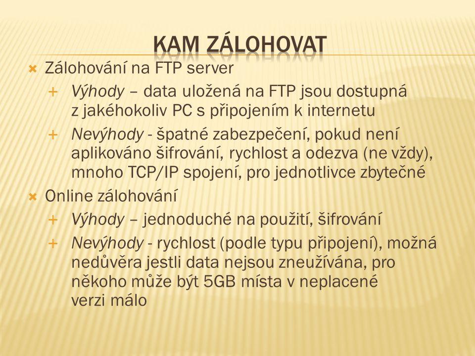 Zálohování na FTP server  Výhody – data uložená na FTP jsou dostupná z jakéhokoliv PC s připojením k internetu  Nevýhody - špatné zabezpečení, pokud není aplikováno šifrování, rychlost a odezva (ne vždy), mnoho TCP/IP spojení, pro jednotlivce zbytečné  Online zálohování  Výhody – jednoduché na použití, šifrování  Nevýhody - rychlost (podle typu připojení), možná nedůvěra jestli data nejsou zneužívána, pro někoho může být 5GB místa v neplacené verzi málo
