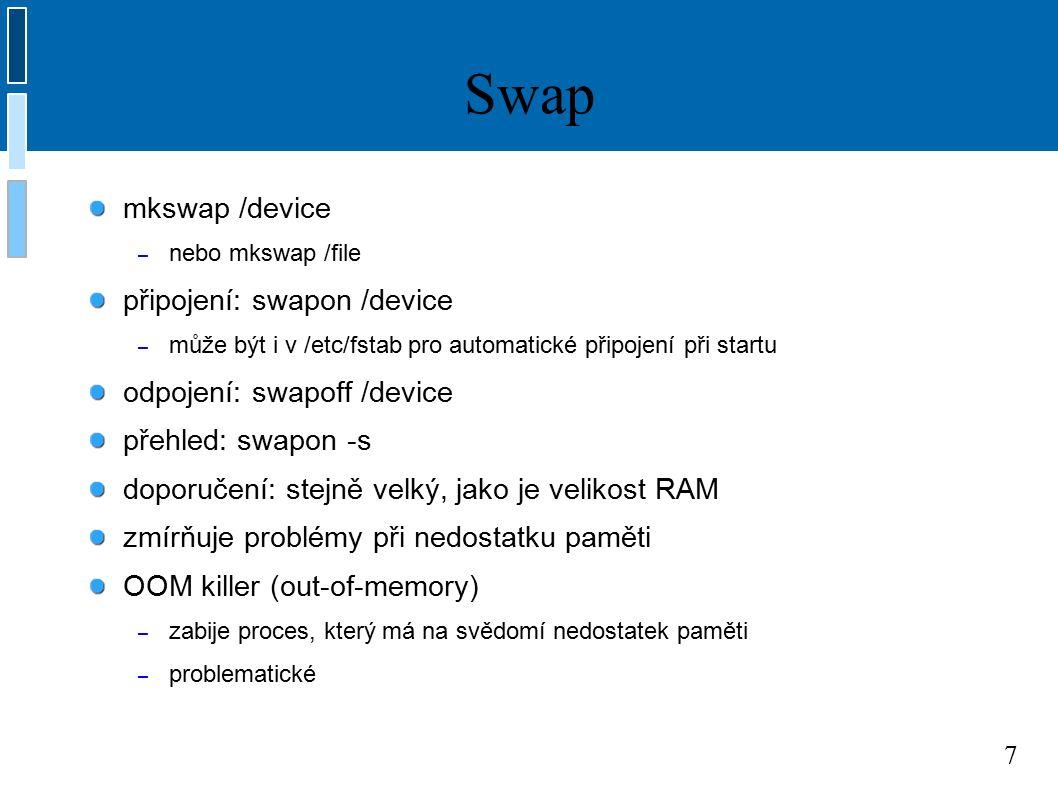 7 Swap mkswap /device – nebo mkswap /file připojení: swapon /device – může být i v /etc/fstab pro automatické připojení při startu odpojení: swapoff /device přehled: swapon -s doporučení: stejně velký, jako je velikost RAM zmírňuje problémy při nedostatku paměti OOM killer (out-of-memory) – zabije proces, který má na svědomí nedostatek paměti – problematické