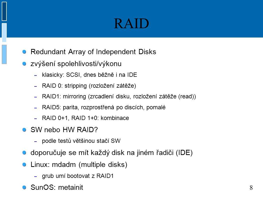 8 RAID Redundant Array of Independent Disks zvýšení spolehlivosti/výkonu – klasicky: SCSI, dnes běžně i na IDE – RAID 0: stripping (rozložení zátěže) – RAID1: mirroring (zrcadlení disku, rozložení zátěže (read)) – RAID5: parita, rozprostřená po discích, pomalé – RAID 0+1, RAID 1+0: kombinace SW nebo HW RAID.