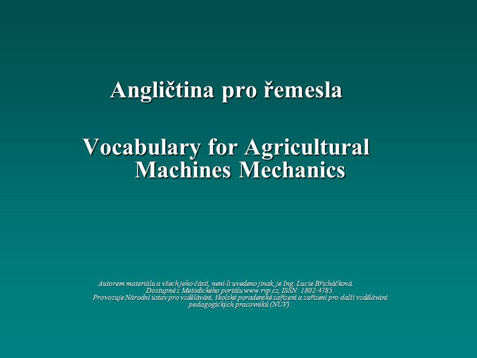 Angličtina pro řemesla Vocabulary for Agricultural Machines Mechanics Autorem materiálu a všech jeho částí, není-li uvedeno jinak, je Ing.