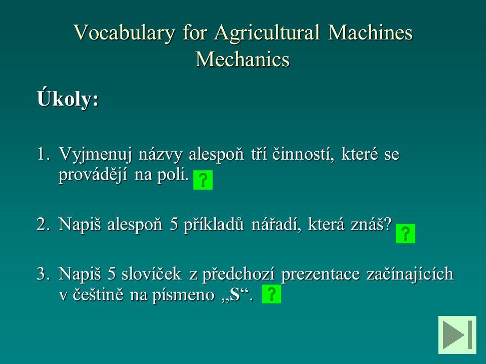 Vocabulary for Agricultural Machines Mechanics Úkoly: 1.Vyjmenuj názvy alespoň tří činností, které se provádějí na poli. 2.Napiš alespoň 5 příkladů ná