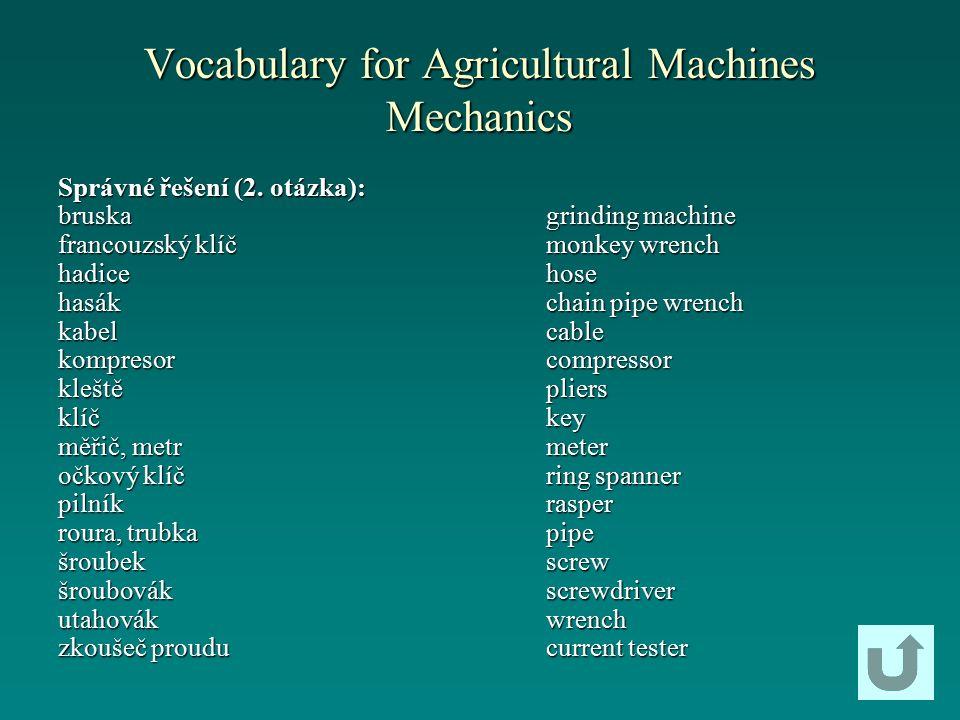 Vocabulary for Agricultural Machines Mechanics Správné řešení (2. otázka): bruska francouzský klíč hadicehasákkabelkompresorkleštěklíč měřič, metr očk