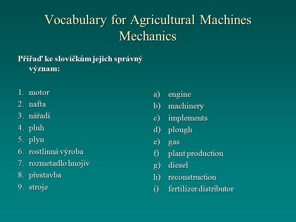 Vocabulary for Agricultural Machines Mechanics Přiřaď ke slovíčkům jejich správný význam: 1.motor 2.nafta 3.nářadí 4.pluh 5.plyn 6.rostlinná výroba 7.