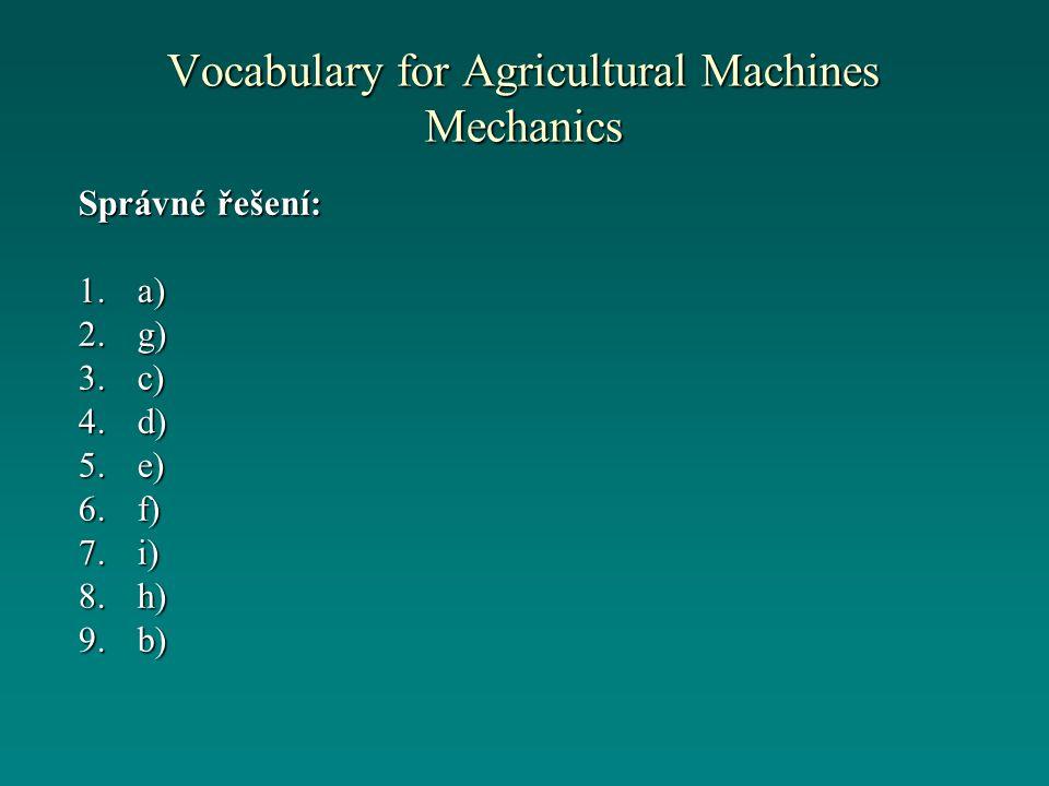 Vocabulary for Agricultural Machines Mechanics Správné řešení: 1.a) 2.g) 3.c) 4.d) 5.e) 6.f) 7.i) 8.h) 9.b)