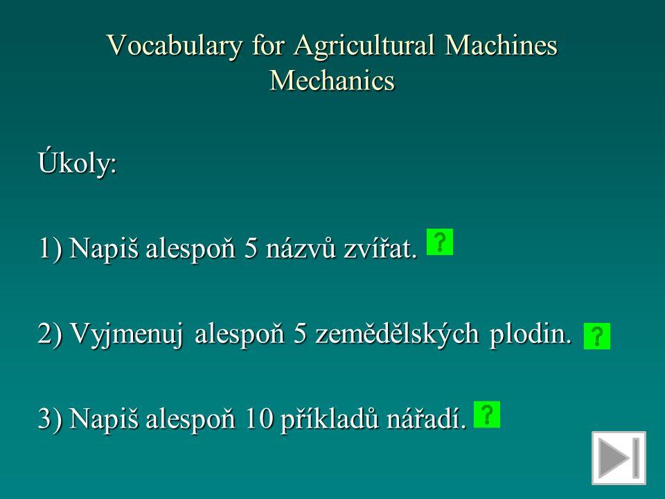 Vocabulary for Agricultural Machines Mechanics Úkoly: 1) Napiš alespoň 5 názvů zvířat.