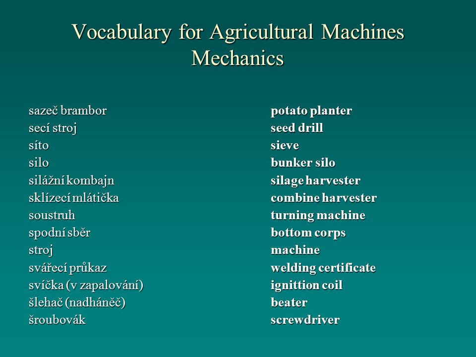 Vocabulary for Agricultural Machines Mechanics potato planter seed drill sieve bunker silo silage harvester combine harvester turning machine bottom corps machine welding certificate ignittion coil beaterscrewdriver sazeč brambor secí stroj sítosilo silážní kombajn sklízecí mlátička soustruh spodní sběr stroj svářecí průkaz svíčka (v zapalování) šlehač (nadháněč) šroubovák