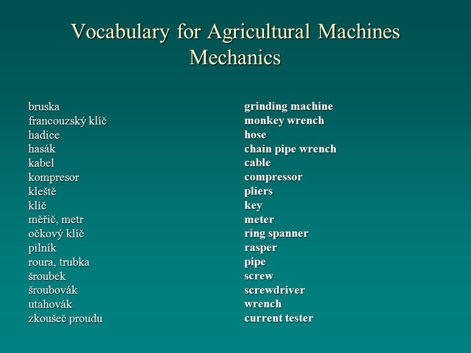 Vocabulary for Agricultural Machines Mechanics bruska francouzský klíč hadicehasákkabelkompresorkleštěklíč měřič, metr očkový klíč pilník roura, trubka šroubekšroubovákutahovák zkoušeč proudu grinding machine monkey wrench hose chain pipe wrench cablecompressorplierskeymeter ring spanner rasperpipescrewscrewdriverwrench current tester