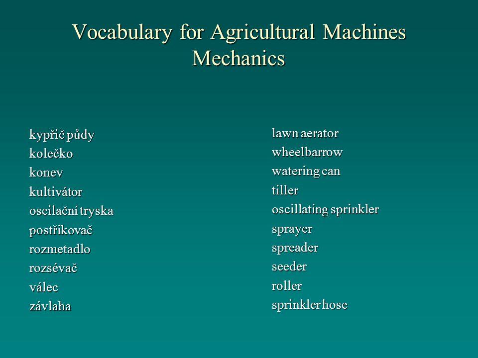 Vocabulary for Agricultural Machines Mechanics grindingfertilizationplowing spraying chemicals harvestingwelding break down changingwateringbroušeníhnojeníorání postřik chemikáliemi sklízenísvařovánístrhávánívýměnazalévání