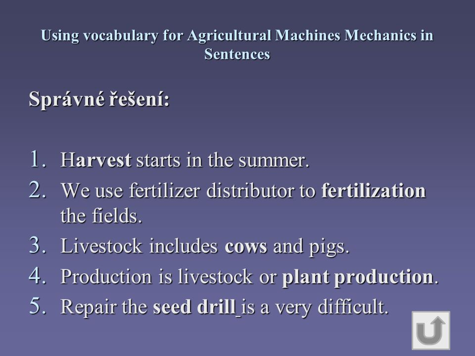 Using vocabulary for Agricultural Machines Mechanics in Sentences Správné řešení: 1. Harvest starts in the summer. 2. We use fertilizer distributor to