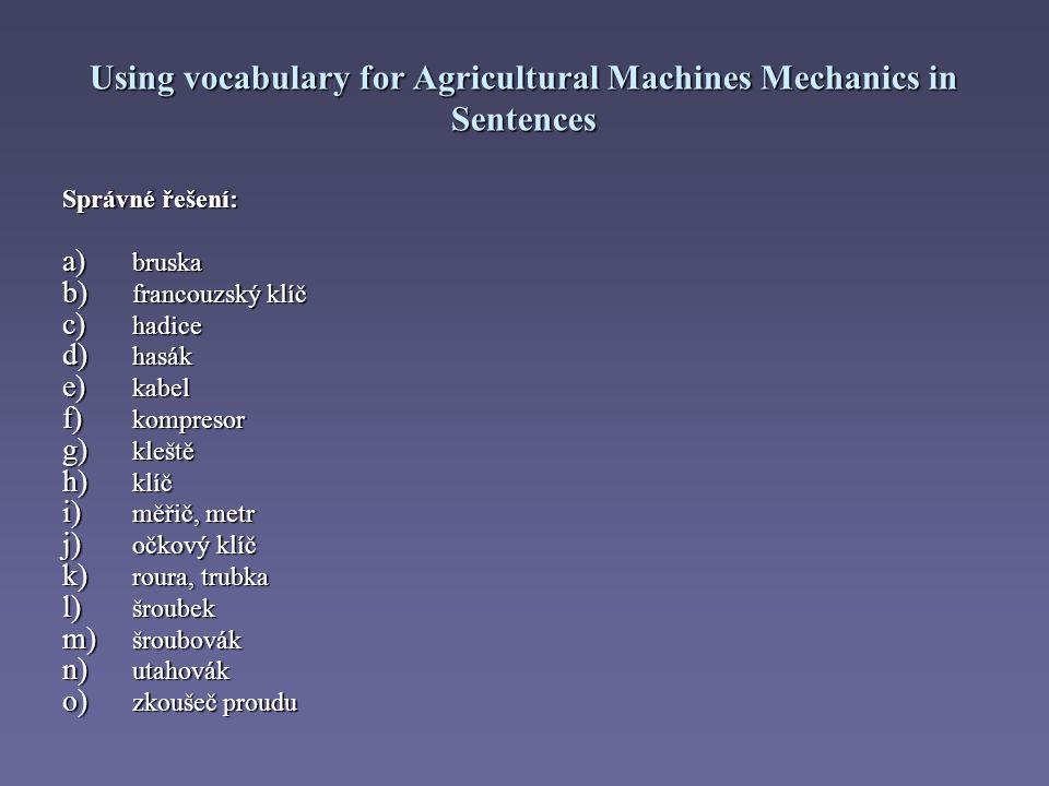 Using vocabulary for Agricultural Machines Mechanics in Sentences Správné řešení: a) bruska b) francouzský klíč c) hadice d) hasák e) kabel f) kompresor g) kleště h) klíč i) měřič, metr j) očkový klíč k) roura, trubka l) šroubek m) šroubovák n) utahovák o) zkoušeč proudu