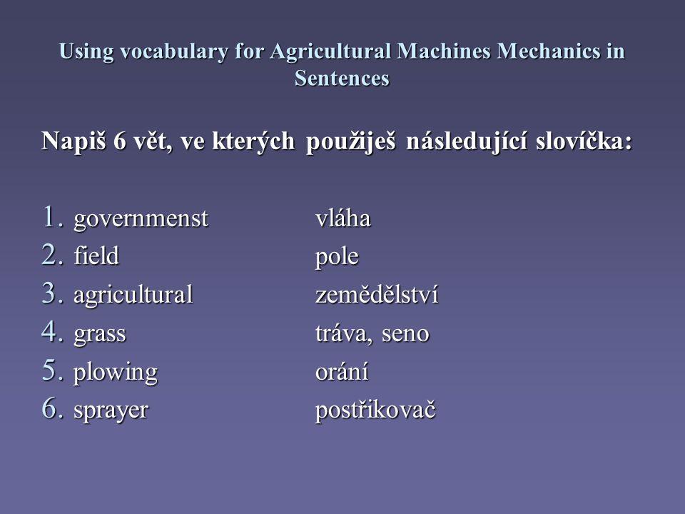 Using vocabulary for Agricultural Machines Mechanics in Sentences Napiš 6 vět, ve kterých použiješ následující slovíčka: 1.