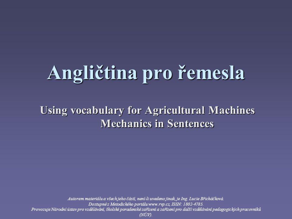 Angličtina pro řemesla Using vocabulary for Agricultural Machines Mechanics in Sentences Autorem materiálu a všech jeho částí, není-li uvedeno jinak, je Ing.
