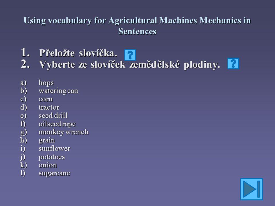 Using vocabulary for Agricultural Machines Mechanics in Sentences Správné řešení: 1.hops 2.watering can 3.corn 4.tractor 5.seed drill 6.oilseed rape 7.monkey wrench 8.grain 9.sunflower 10.potatoes 11.onion 12.sugarcane a) chmel b) kropicí konev c) kukuřice d) traktor e) secí stroj f) řepka olejná g) francouzský klíč h) zrní i) slunečnice j) brambory k) cibule l) cukrová třtina
