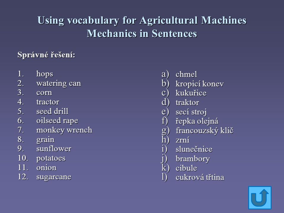 Using vocabulary for Agricultural Machines Mechanics in Sentences Přeložte slovíčka do češtiny: a) grinding machine b) monkey wrench c) hose d) chain pipe wrench e) cable f) compressor g) pliers h) key i) meter j) ring spanner k) rasper l) pipe m) screw n) screwdriver o) wrench p) current tester