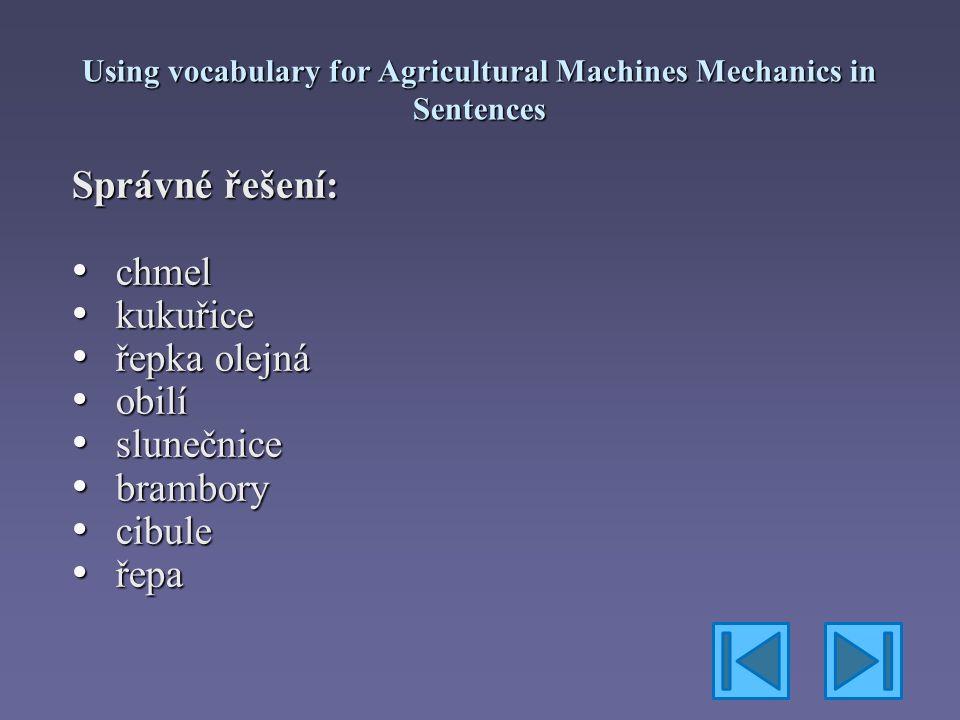 Using vocabulary for Agricultural Machines Mechanics in Sentences Správné řešení: chmel chmel kukuřice kukuřice řepka olejná řepka olejná obilí obilí slunečnice slunečnice brambory brambory cibule cibule řepa řepa