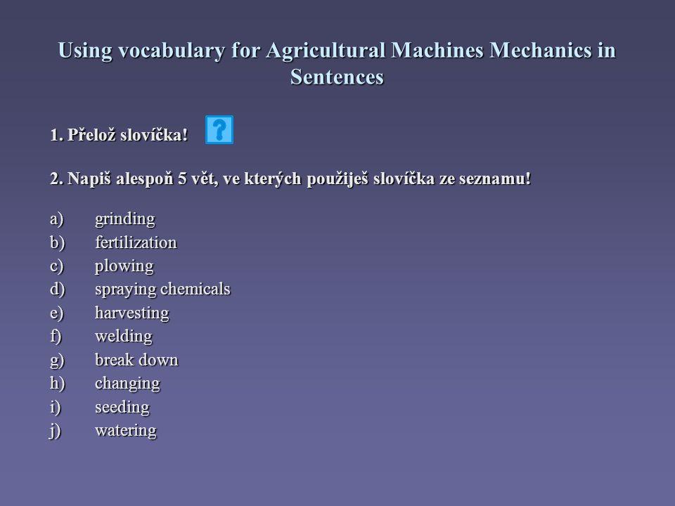 Using vocabulary for Agricultural Machines Mechanics in Sentences Správné řešení: a) broušení b) hnojení c) orání d) postřik chemikáliemi e) sklízení f) svařování g) strhávání h) výměna i) zasévání j) zalévání