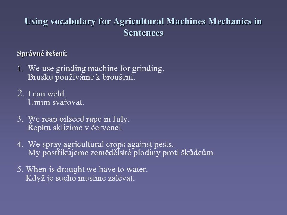 Using vocabulary for Agricultural Machines Mechanics in Sentences Správné řešení: 1. 1. We use grinding machine for grinding. Brusku používáme k brouš