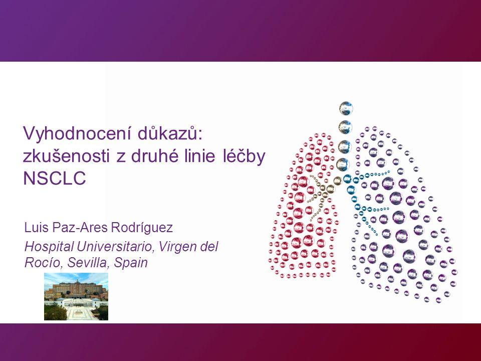 Vyhodnocení důkazů: zkušenosti z druhé linie léčby NSCLC Luis Paz-Ares Rodríguez Hospital Universitario, Virgen del Rocío, Sevilla, Spain