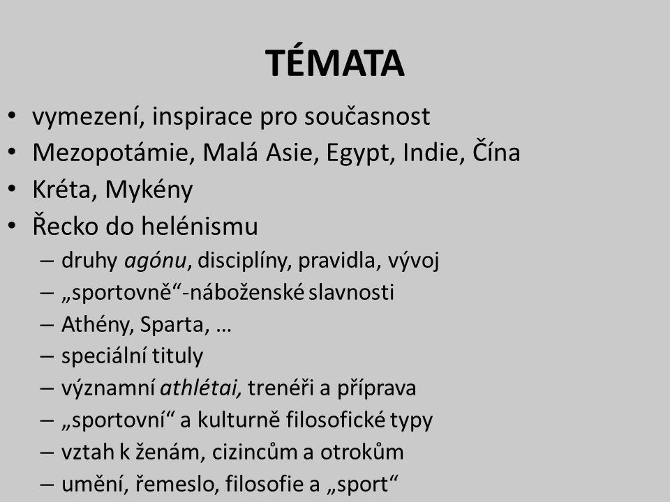 """TÉMATA vymezení, inspirace pro současnost Mezopotámie, Malá Asie, Egypt, Indie, Čína Kréta, Mykény Řecko do helénismu – druhy agónu, disciplíny, pravidla, vývoj – """"sportovně -náboženské slavnosti – Athény, Sparta, … – speciální tituly – významní athlétai, trenéři a příprava – """"sportovní a kulturně filosofické typy – vztah k ženám, cizincům a otrokům – umění, řemeslo, filosofie a """"sport"""
