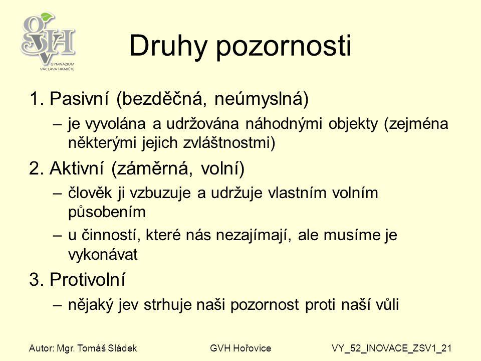 Autor: Mgr. Tomáš SládekGVH HořoviceVY_52_INOVACE_ZSV1_21 Druhy pozornosti 1. Pasivní (bezděčná, neúmyslná) –je vyvolána a udržována náhodnými objekty