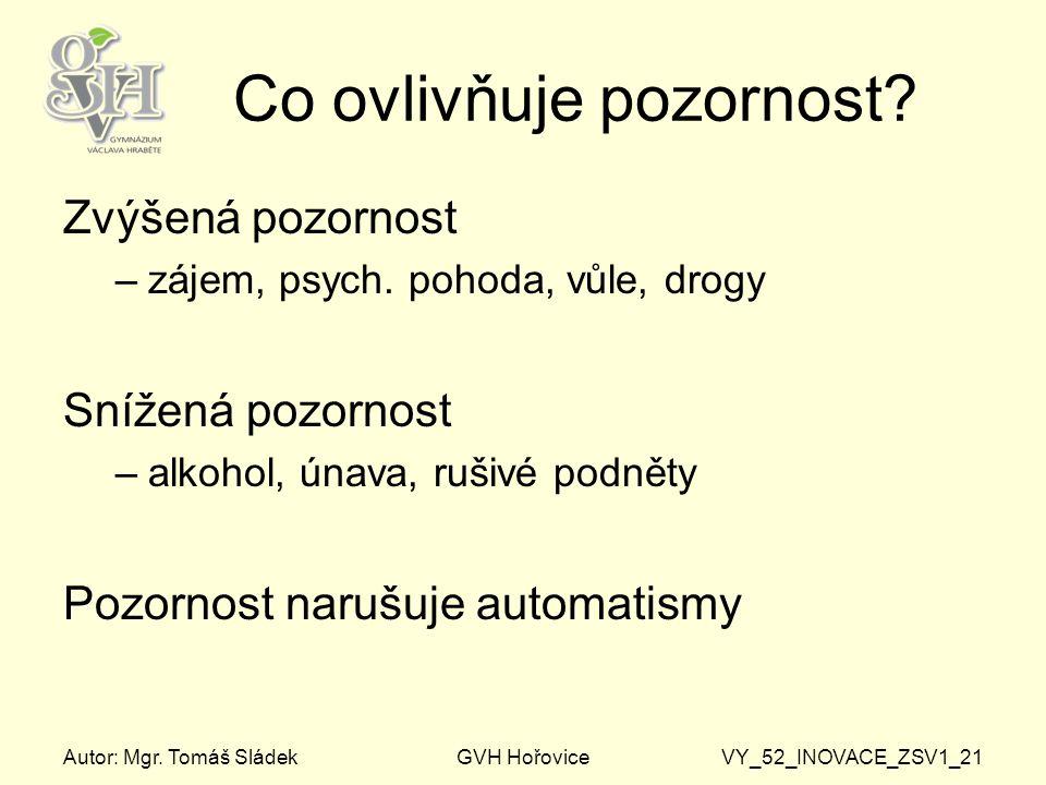 Autor: Mgr. Tomáš SládekGVH HořoviceVY_52_INOVACE_ZSV1_21 Co ovlivňuje pozornost? Zvýšená pozornost –zájem, psych. pohoda, vůle, drogy Snížená pozorno