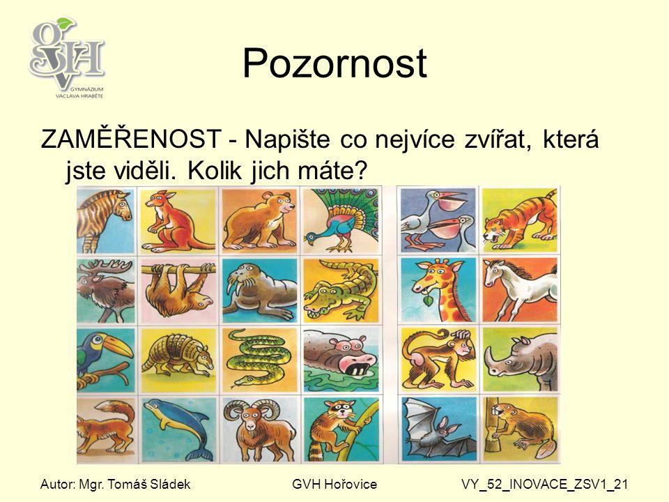 Autor: Mgr. Tomáš SládekGVH HořoviceVY_52_INOVACE_ZSV1_21 Pozornost ZAMĚŘENOST - Napište co nejvíce zvířat, která jste viděli. Kolik jich máte?
