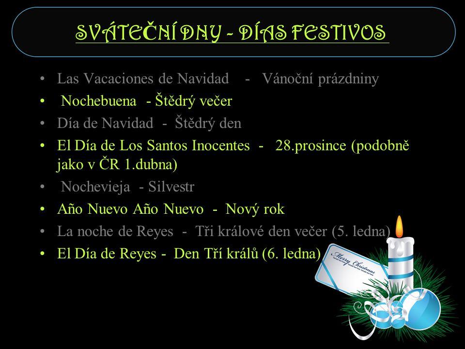 SVÁTE Č NÍ DNY - DÍAS FESTIVOS Las Vacaciones de Navidad - Vánoční prázdniny Nochebuena - Štědrý večer Día de Navidad - Štědrý den El Día de Los Santos Inocentes - 28.prosince (podobně jako v ČR 1.dubna) Nochevieja - Silvestr Año Nuevo Año Nuevo - Nový rok La noche de Reyes - Tři králové den večer (5.