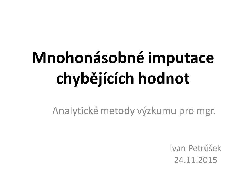 Mnohonásobné imputace chybějících hodnot Analytické metody výzkumu pro mgr. Ivan Petrúšek 24.11.2015