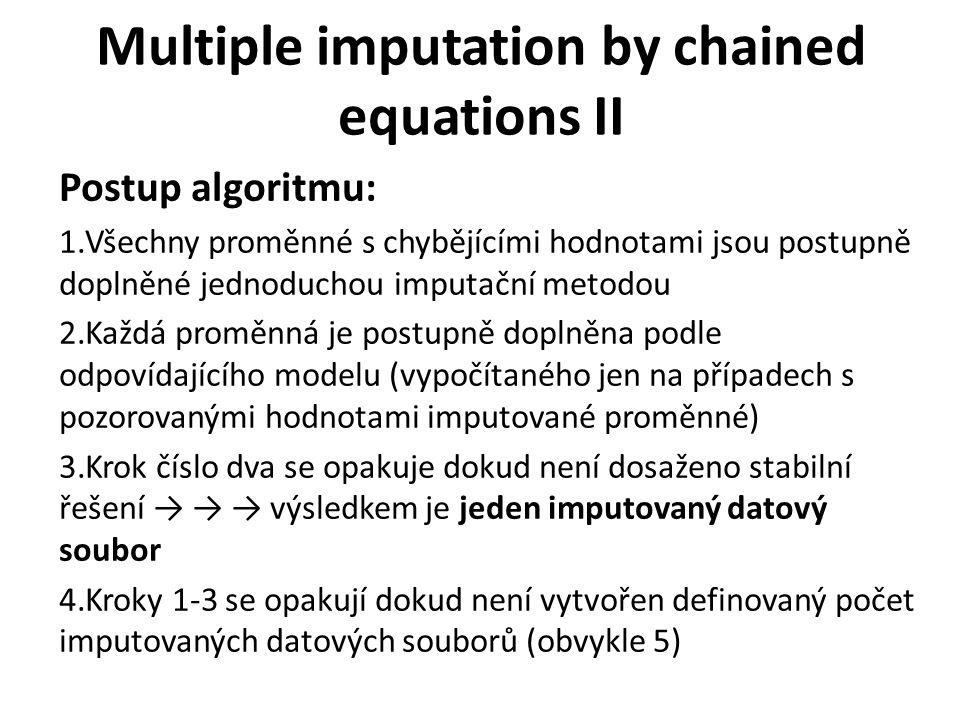 Multiple imputation by chained equations II Postup algoritmu: 1.Všechny proměnné s chybějícími hodnotami jsou postupně doplněné jednoduchou imputační metodou 2.Každá proměnná je postupně doplněna podle odpovídajícího modelu (vypočítaného jen na případech s pozorovanými hodnotami imputované proměnné) 3.Krok číslo dva se opakuje dokud není dosaženo stabilní řešení → → → výsledkem je jeden imputovaný datový soubor 4.Kroky 1-3 se opakují dokud není vytvořen definovaný počet imputovaných datových souborů (obvykle 5)