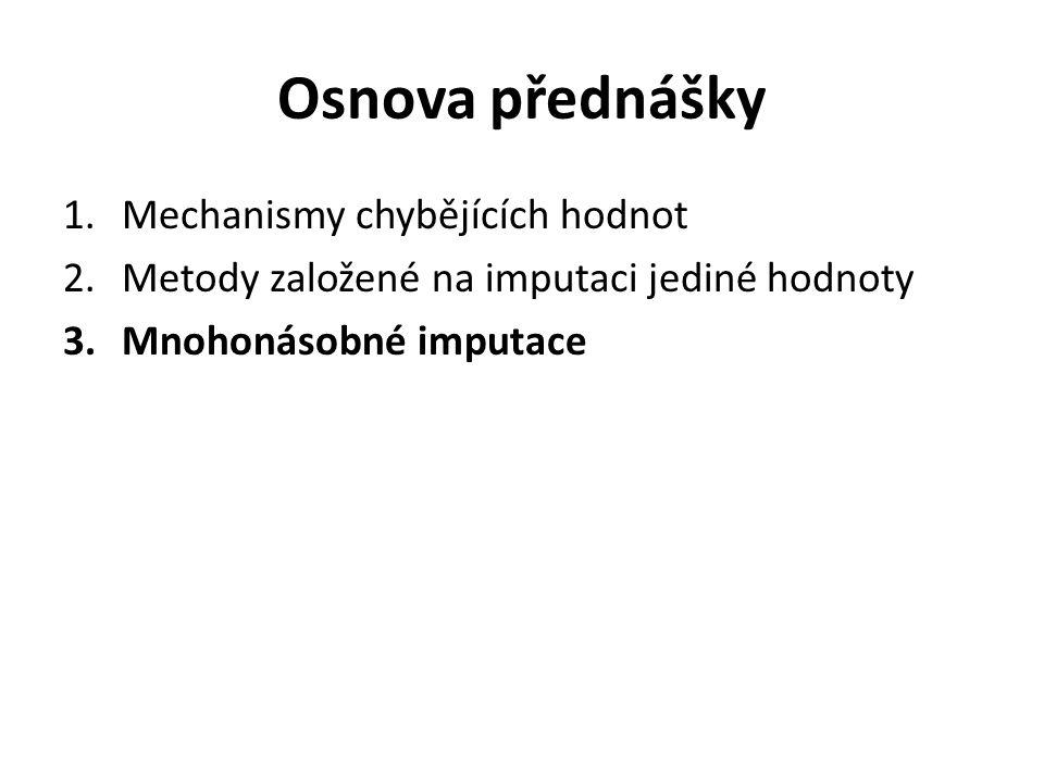 Osnova přednášky 1.Mechanismy chybějících hodnot 2.Metody založené na imputaci jediné hodnoty 3.Mnohonásobné imputace
