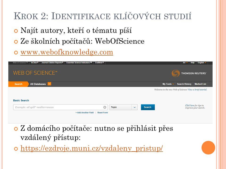 K ROK 2: I DENTIFIKACE KLÍČOVÝCH STUDIÍ Najít autory, kteří o tématu píší Ze školních počítačů: WebOfScience www.webofknowledge.com Z domácího počítače: nutno se přihlásit přes vzdálený přístup: https://ezdroje.muni.cz/vzdaleny_pristup/