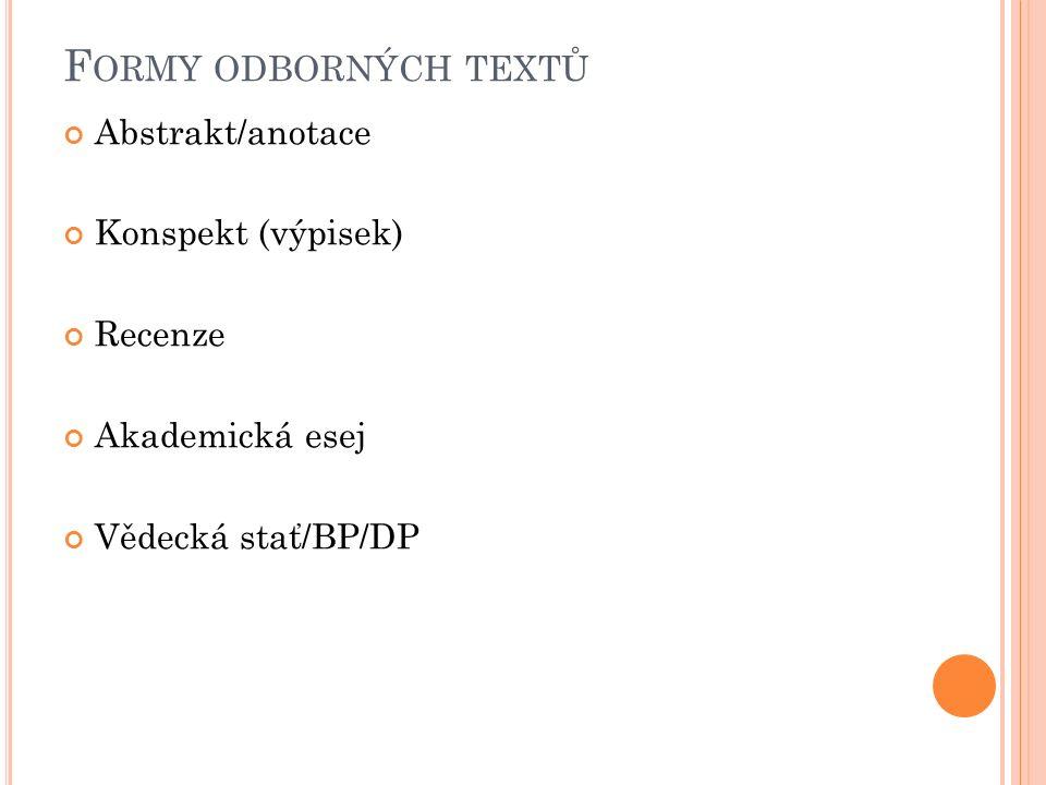 F ORMY ODBORNÝCH TEXTŮ Abstrakt/anotace Konspekt (výpisek) Recenze Akademická esej Vědecká stať/BP/DP