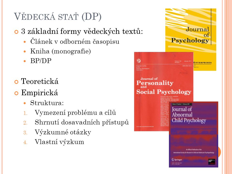 V ĚDECKÁ STAŤ (DP) 3 základní formy vědeckých textů: Článek v odborném časopisu Kniha (monografie) BP/DP Teoretická Empirická Struktura: 1.