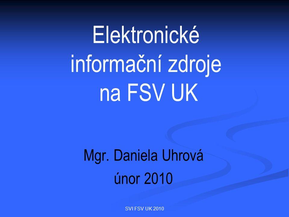 SVI FSV UK 2010 Elektronické informační zdroje na FSV UK Mgr. Daniela Uhrová únor 2010