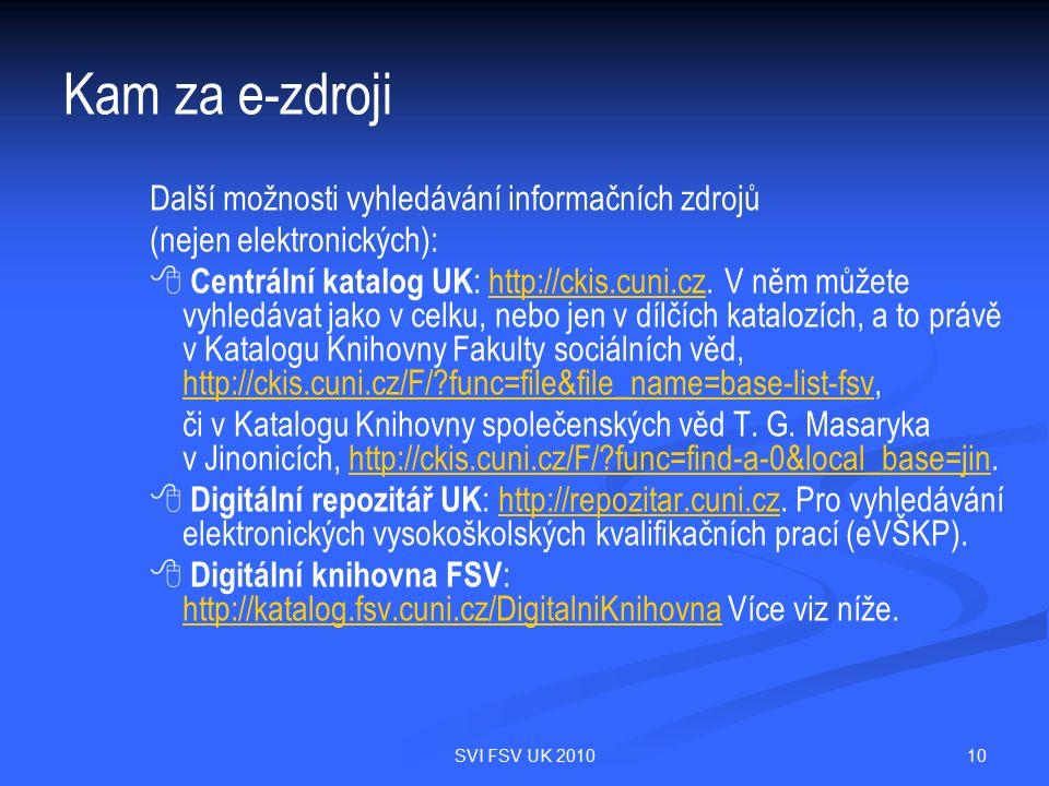 10SVI FSV UK 2010 Kam za e-zdroji Další možnosti vyhledávání informačních zdrojů (nejen elektronických):   Centrální katalog UK : http://ckis.cuni.cz.